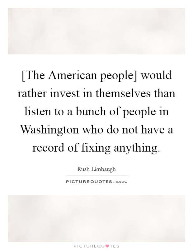 [The American people] would rather invest in themselves than listen to a bunch of people in Washington who do not have a record of fixing anything Picture Quote #1