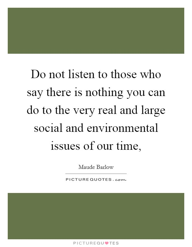 Do not listen to those who say there is nothing you can do to the very real and large social and environmental issues of our time, Picture Quote #1