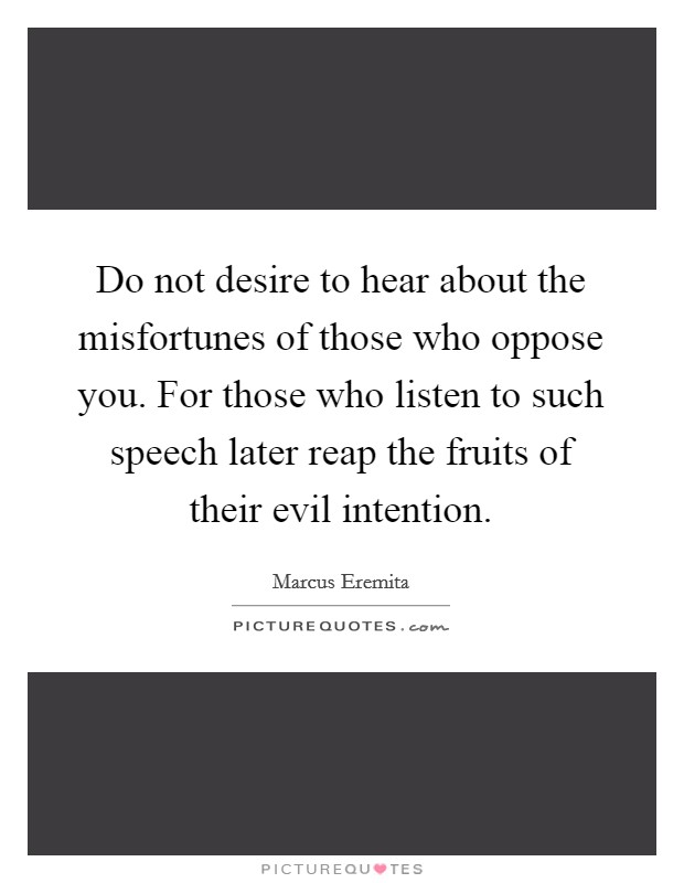 Do not desire to hear about the misfortunes of those who oppose you. For those who listen to such speech later reap the fruits of their evil intention Picture Quote #1