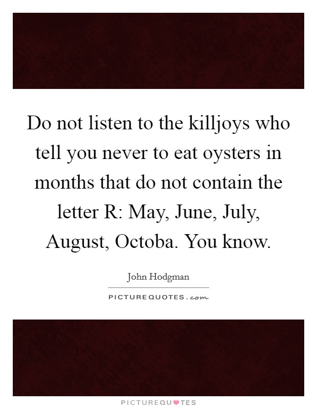 Do Not Listen To The Killjoys Who Tell You Never To Eat Oysters In Months  That Do Not Contain The Letter R: May, June, July, August, Octoba. You Know.