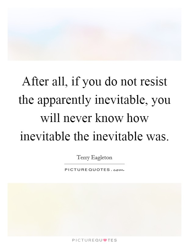 After all, if you do not resist the apparently inevitable, you will never know how inevitable the inevitable was Picture Quote #1
