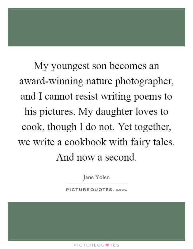 My youngest son becomes an award-winning nature photographer, and I cannot resist writing poems to his pictures. My daughter loves to cook, though I do not. Yet together, we write a cookbook with fairy tales. And now a second Picture Quote #1