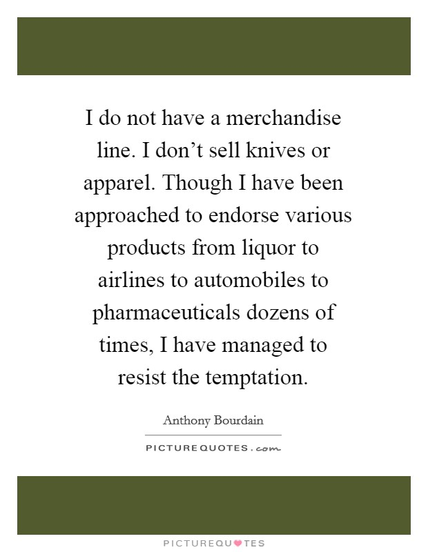 I do not have a merchandise line. I don't sell knives or apparel. Though I have been approached to endorse various products from liquor to airlines to automobiles to pharmaceuticals dozens of times, I have managed to resist the temptation Picture Quote #1