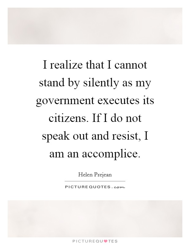 I realize that I cannot stand by silently as my government executes its citizens. If I do not speak out and resist, I am an accomplice Picture Quote #1