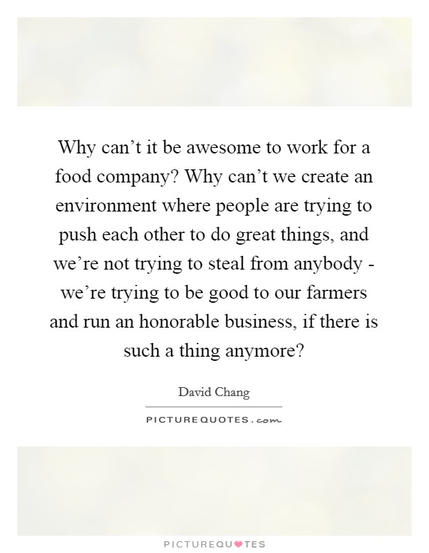 Why can't it be awesome to work for a food company? Why can't we create an environment where people are trying to push each other to do great things, and we're not trying to steal from anybody - we're trying to be good to our farmers and run an honorable business, if there is such a thing anymore? Picture Quote #1