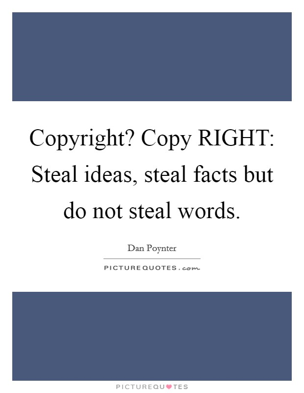 Copyright? Copy RIGHT: Steal ideas, steal facts but do not steal words Picture Quote #1