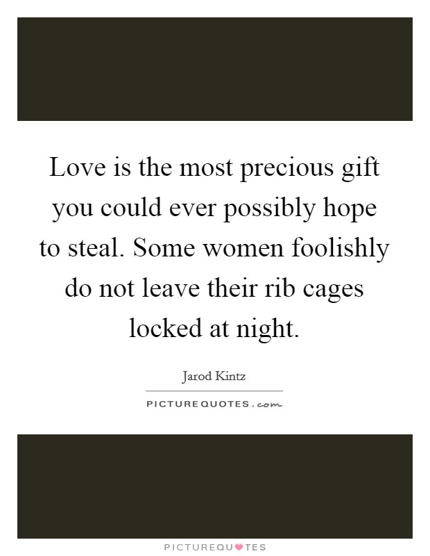 Love is the most precious gift you could ever possibly hope to steal. Some women foolishly do not leave their rib cages locked at night Picture Quote #1