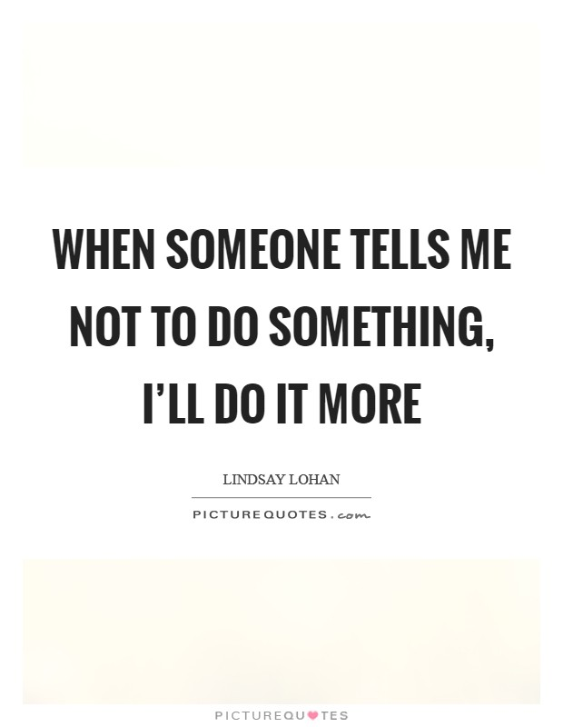 When someone tells me not to do something, I'll do it more Picture Quote #1