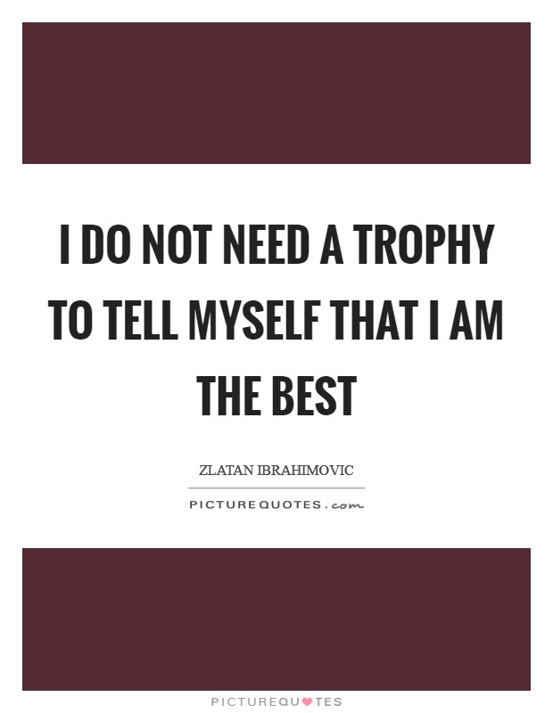 I do not need a trophy to tell myself that I am the best Picture Quote #1