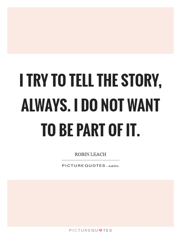 I try to tell the story, always. I do not want to be part of it Picture Quote #1