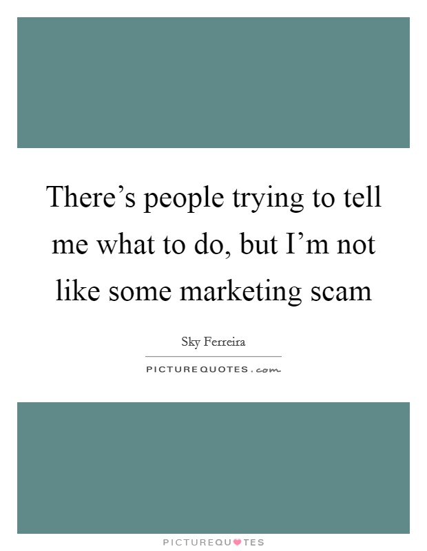 There's people trying to tell me what to do, but I'm not like some marketing scam Picture Quote #1