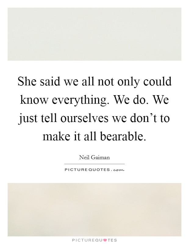 She said we all not only could know everything. We do. We just tell ourselves we don't to make it all bearable Picture Quote #1