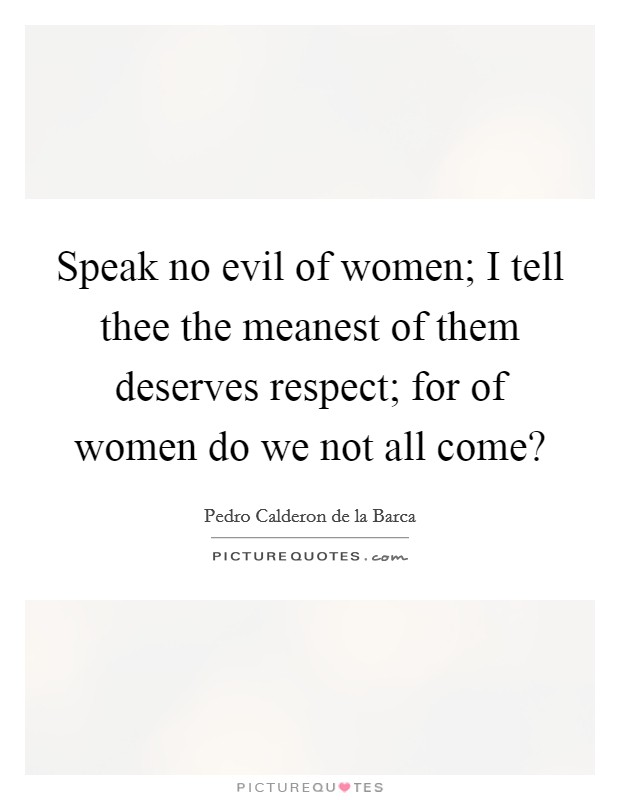 Speak no evil of women; I tell thee the meanest of them deserves respect; for of women do we not all come? Picture Quote #1