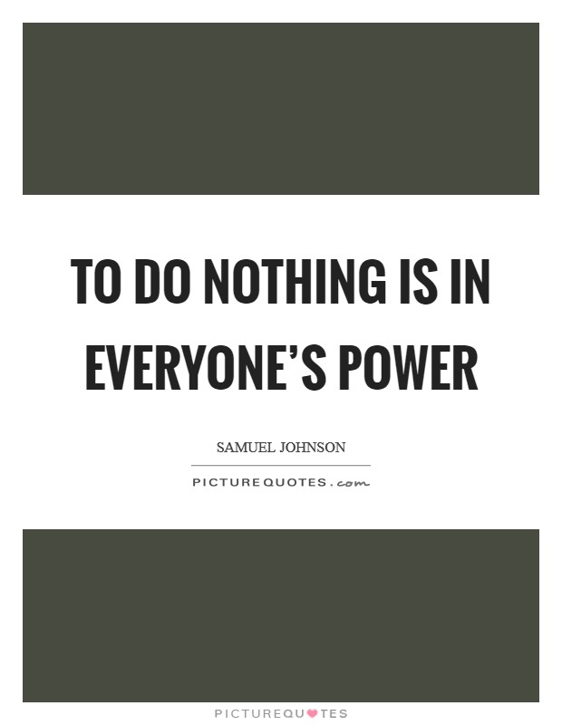 To do nothing is in everyone's power Picture Quote #1
