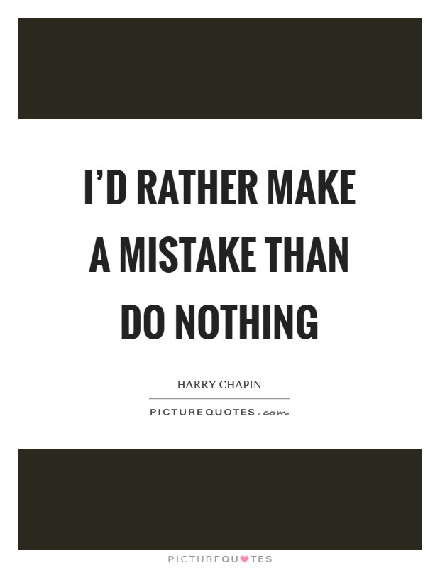 I'd rather make a mistake than do nothing Picture Quote #1