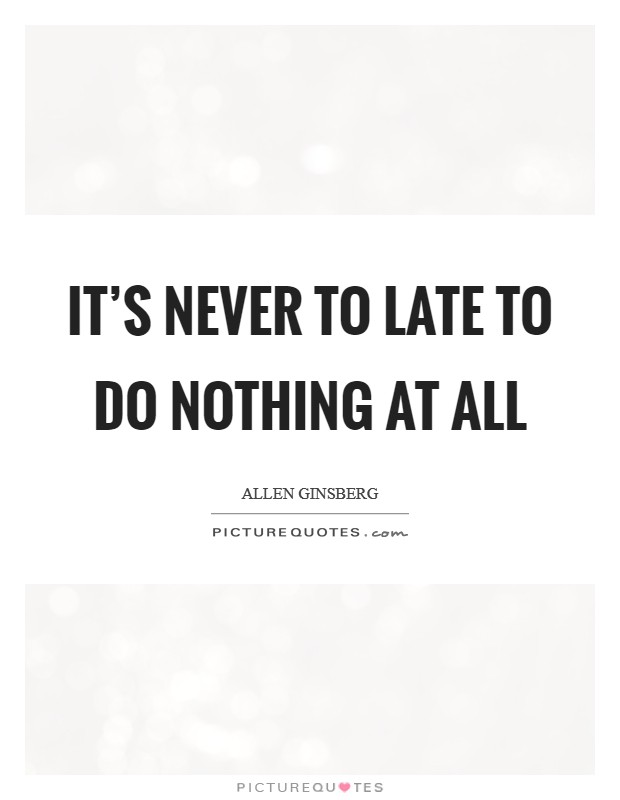 It's never to late to do nothing at all Picture Quote #1