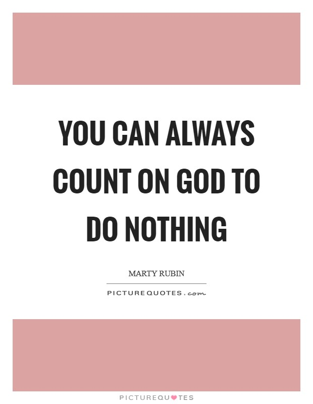 You can always count on God to do nothing Picture Quote #1