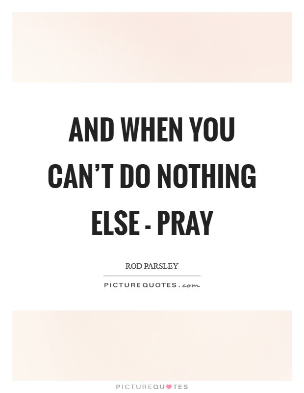 And when you can't do nothing else - pray Picture Quote #1