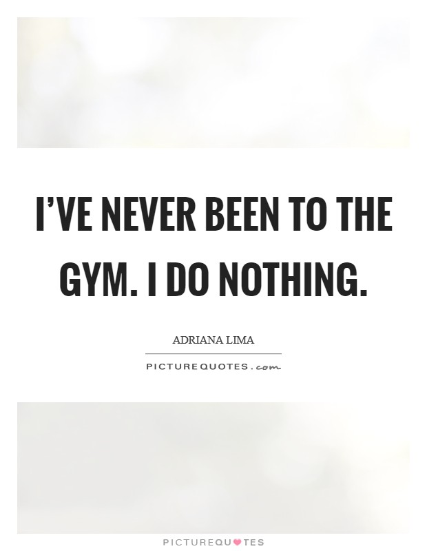 I've never been to the gym. I do nothing Picture Quote #1