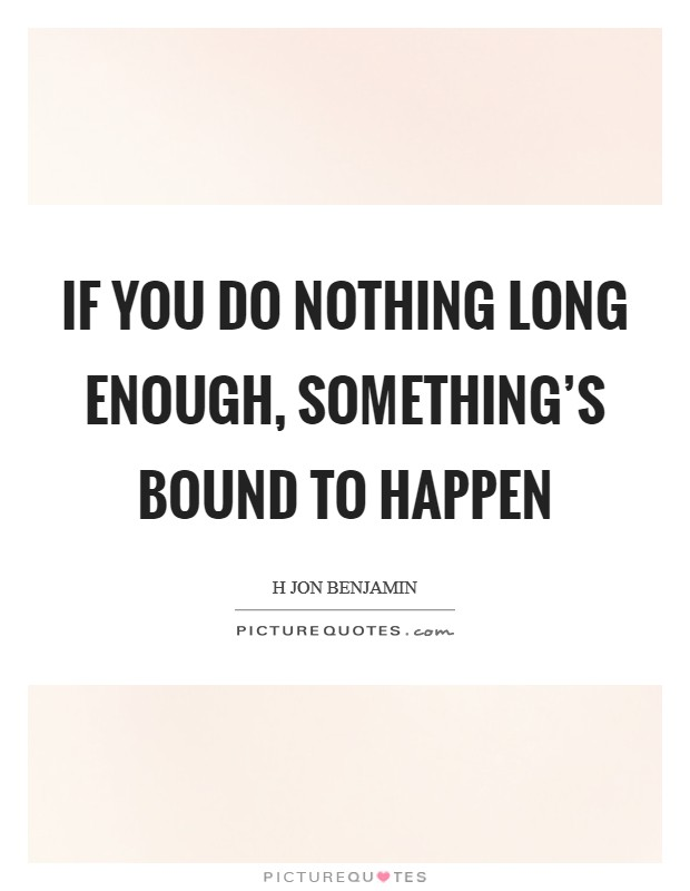 If you do nothing long enough, something's bound to happen Picture Quote #1