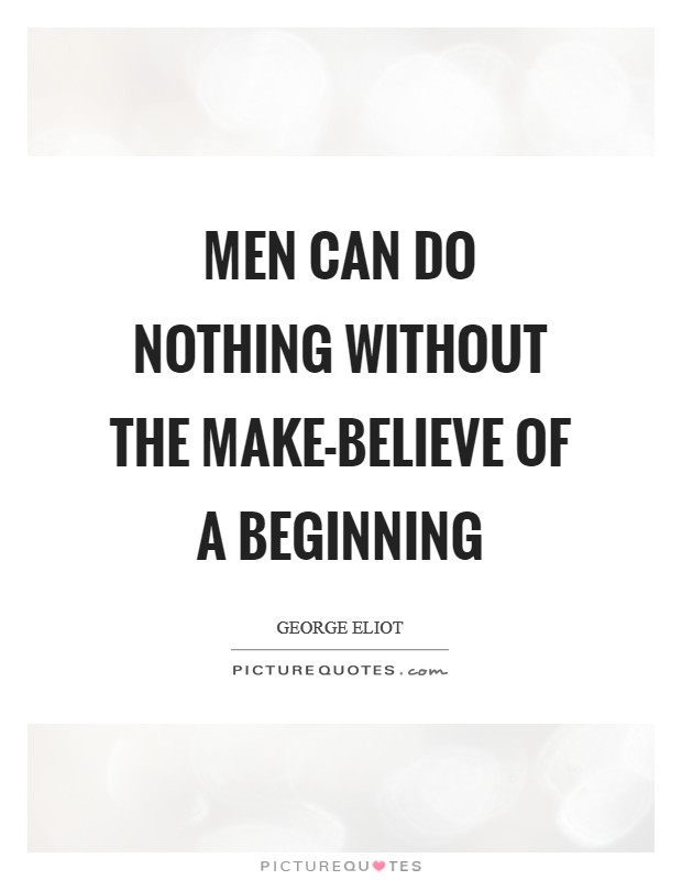 Men can do nothing without the make-believe of a beginning Picture Quote #1