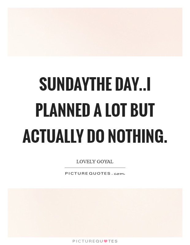 SUNDAYThe day..I planned a lot but actually do nothing. Picture Quote #1