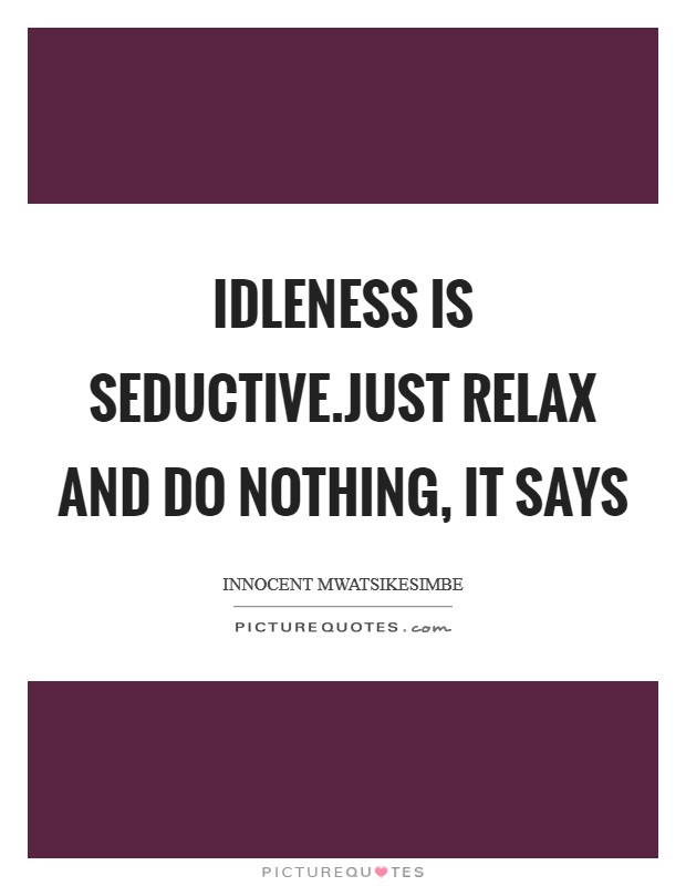 Idleness is seductive.Just relax and do nothing, it says Picture Quote #1