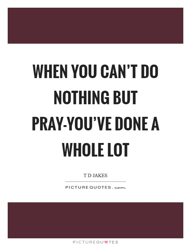 When you can't do nothing but pray-you've done a whole lot Picture Quote #1