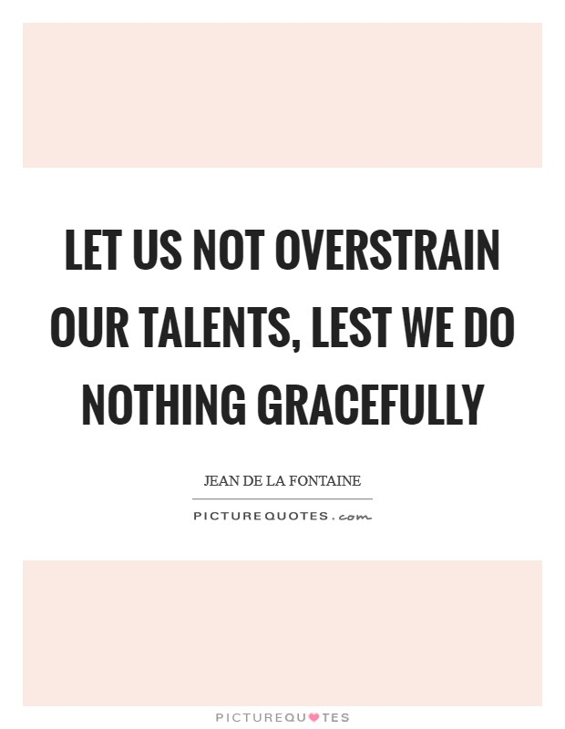 Let us not overstrain our talents, lest we do nothing gracefully Picture Quote #1