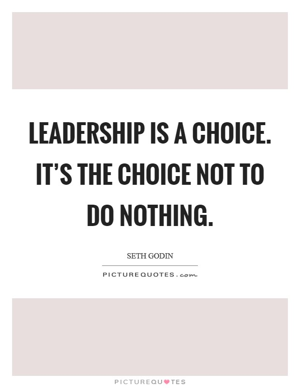 Leadership is a choice. It's the choice not to do nothing Picture Quote #1