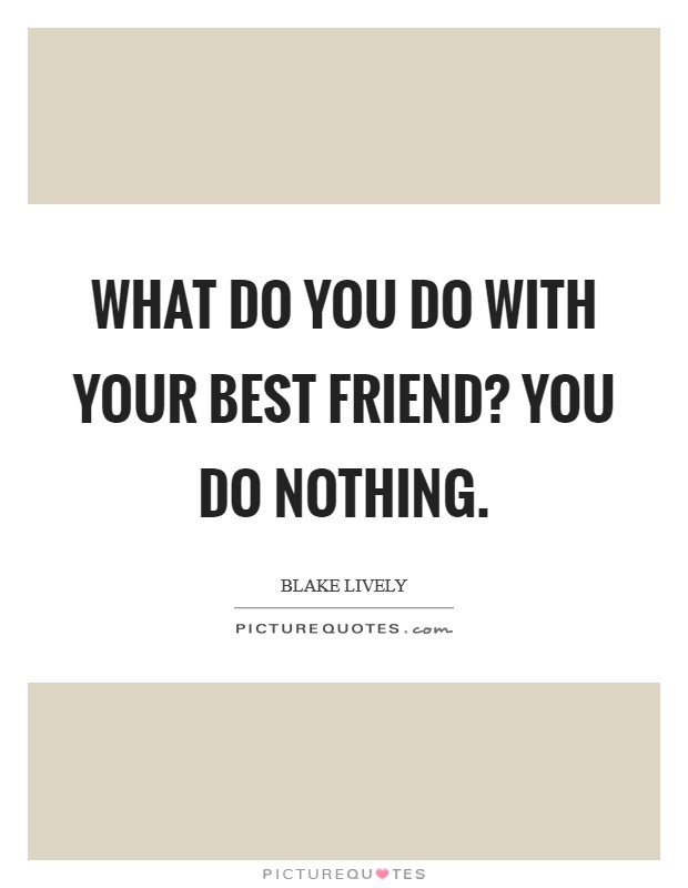 What do you do with your best friend? You do nothing. Picture Quote #1