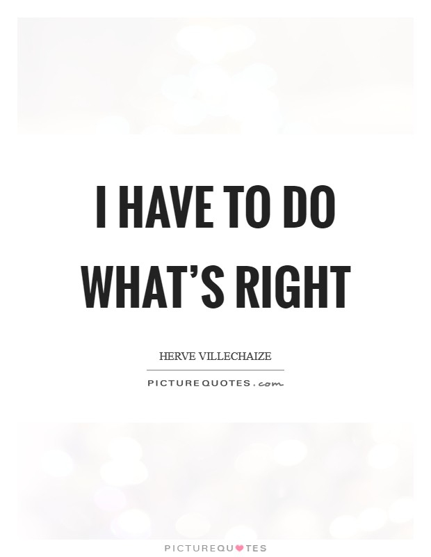 I have to do what's right Picture Quote #1