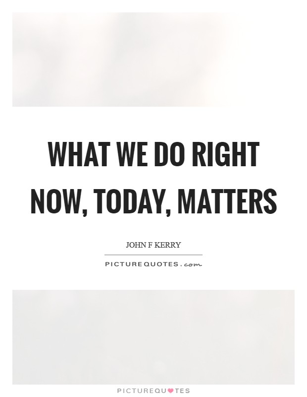 What we do right now, today, matters Picture Quote #1