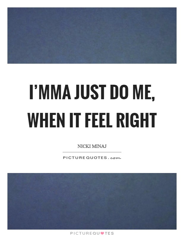 I'mma just do me, when it feel right Picture Quote #1