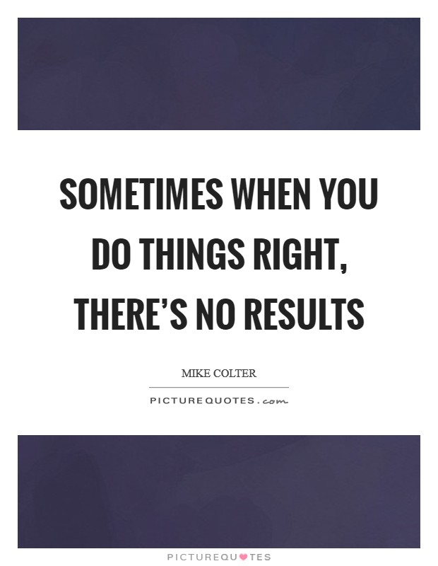 Sometimes when you do things right, there's no results Picture Quote #1