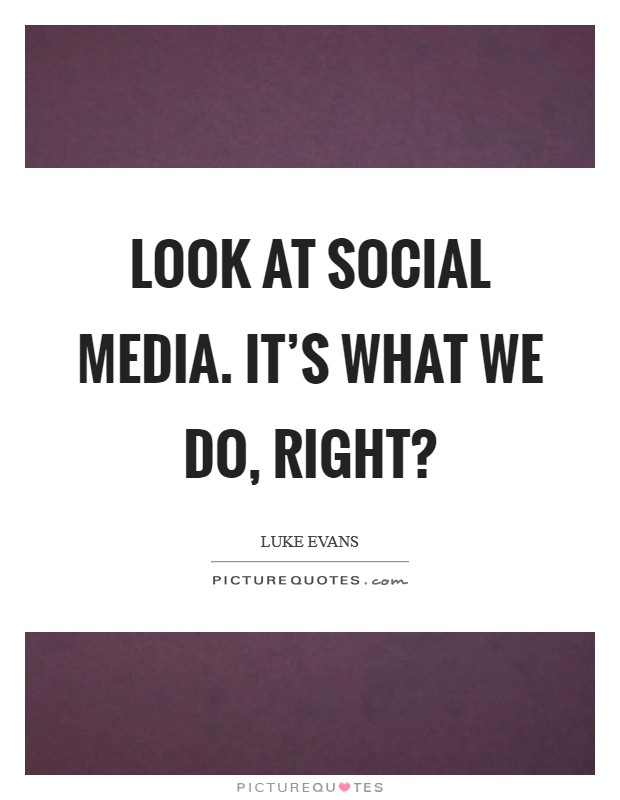 Look at social media. It's what we do, right? Picture Quote #1