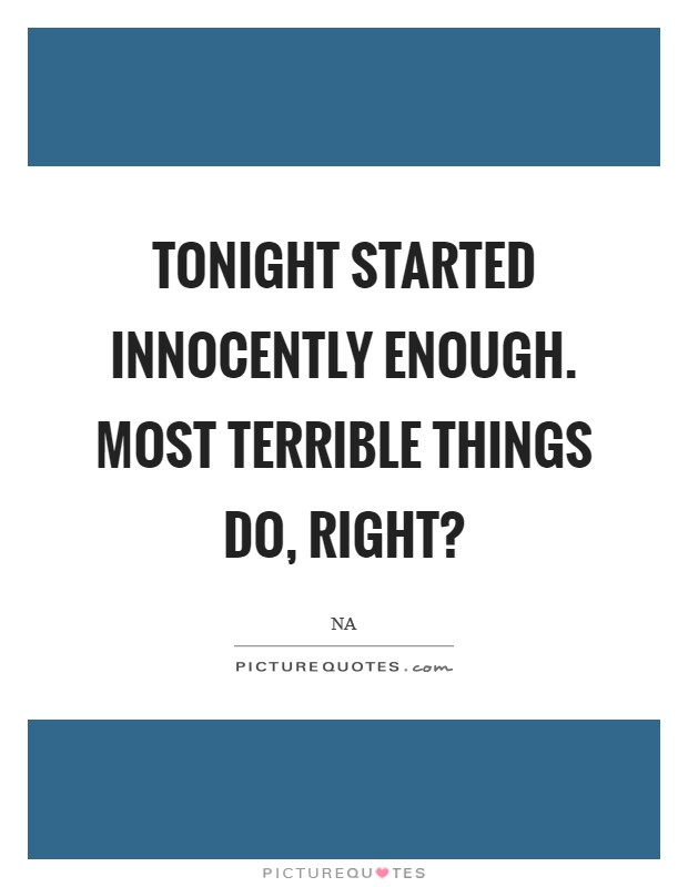 Tonight started innocently enough. Most terrible things do, right? Picture Quote #1