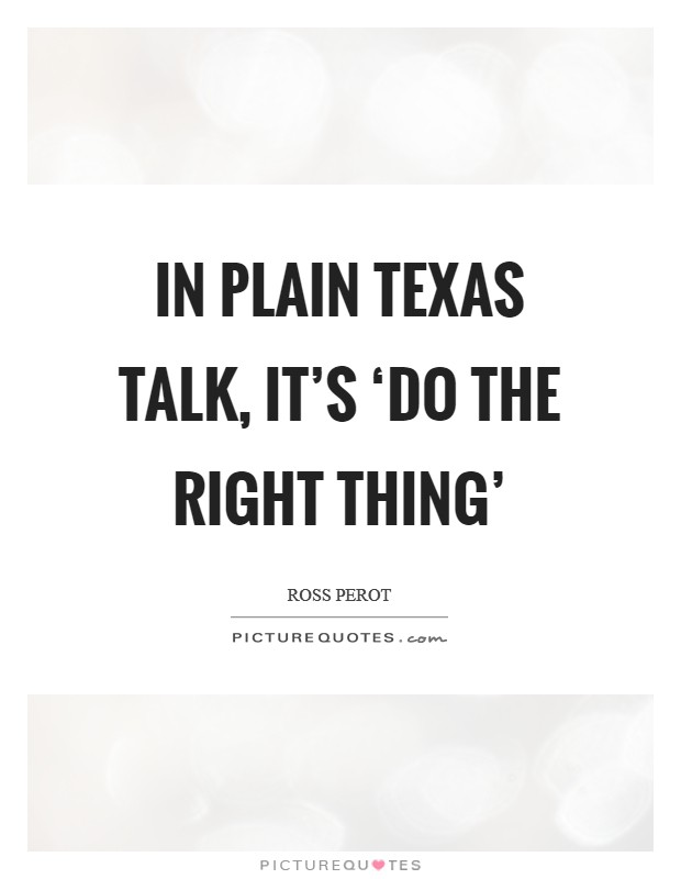 In plain Texas talk, it's 'do the right thing' Picture Quote #1
