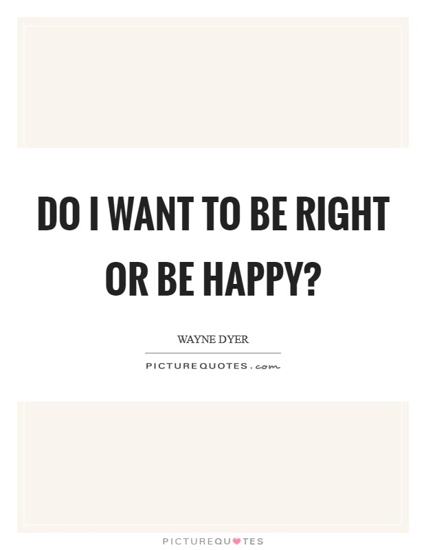 Do I want to be right or be happy? Picture Quote #1