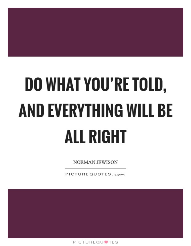 Do what you're told, and everything will be all right Picture Quote #1