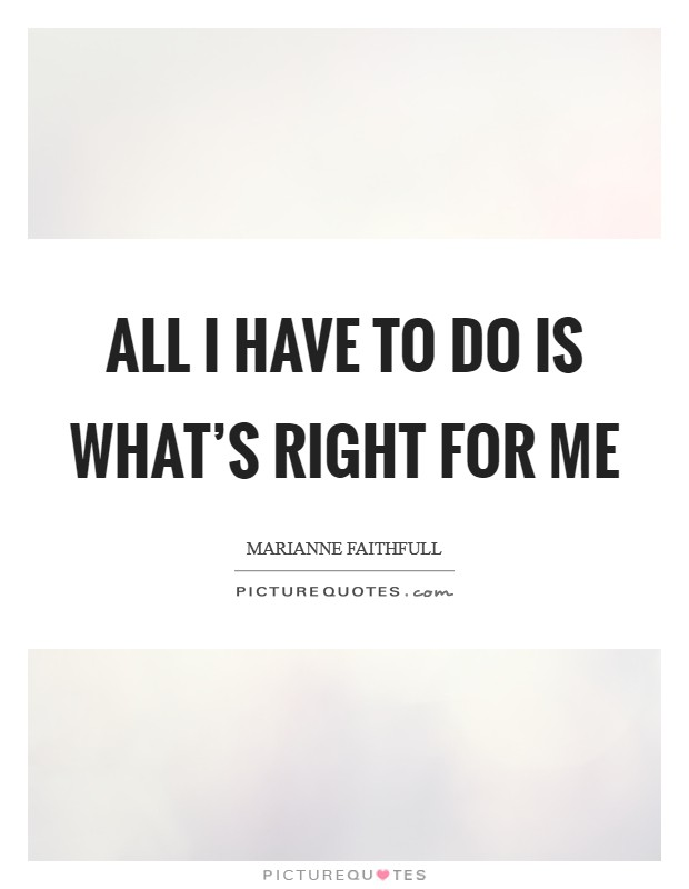 All I have to do is what's right for me Picture Quote #1