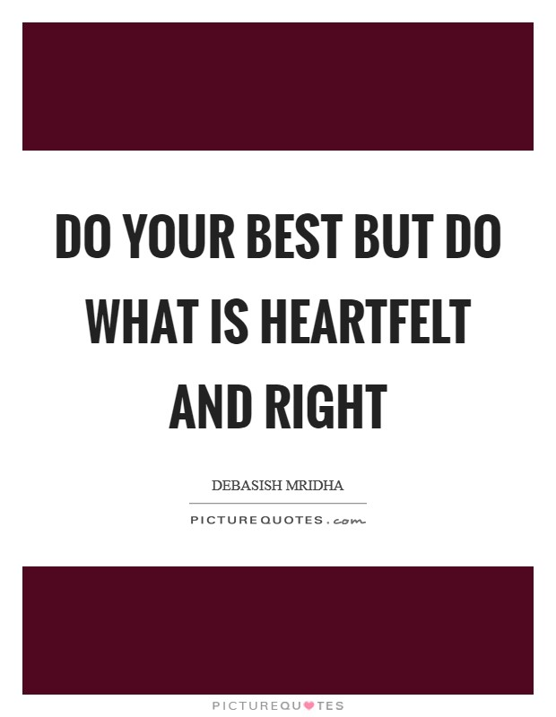 Do your best but do what is heartfelt and right Picture Quote #1