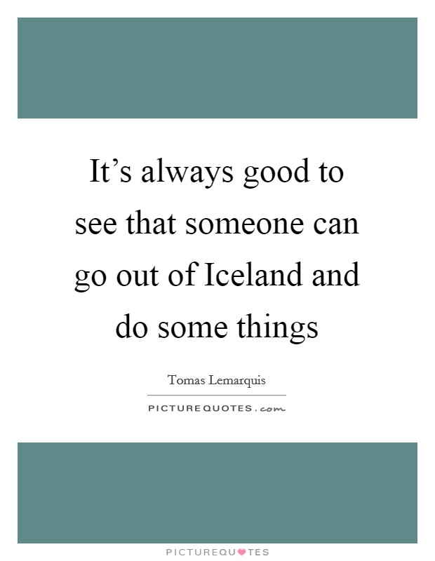 It's always good to see that someone can go out of Iceland and do some things Picture Quote #1