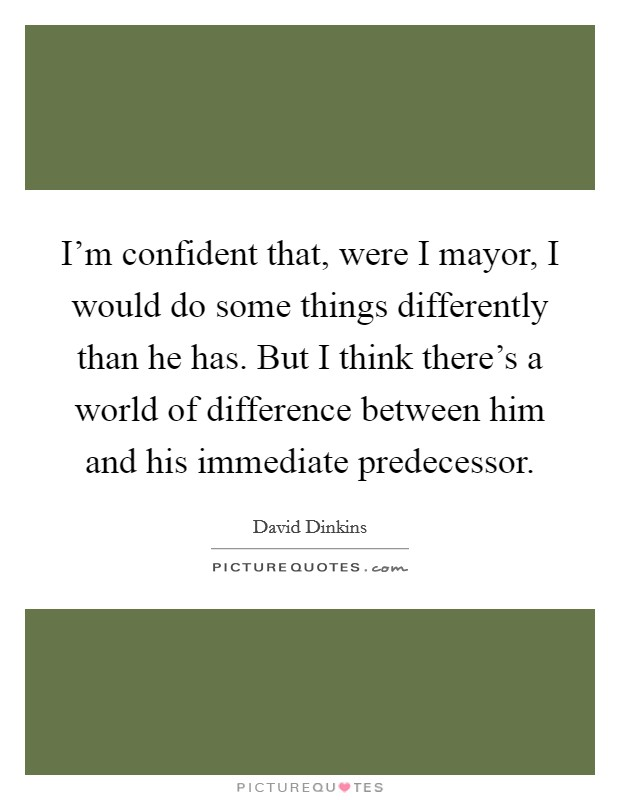 I'm confident that, were I mayor, I would do some things differently than he has. But I think there's a world of difference between him and his immediate predecessor Picture Quote #1