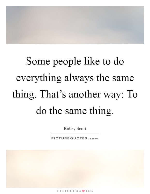 Some people like to do everything always the same thing. That's another way: To do the same thing Picture Quote #1