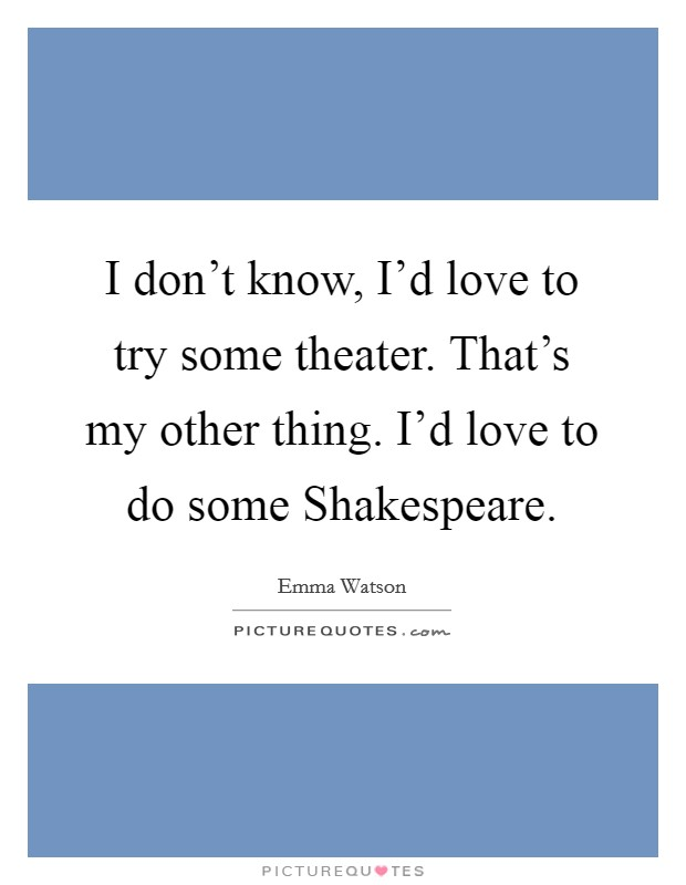I don't know, I'd love to try some theater. That's my other thing. I'd love to do some Shakespeare Picture Quote #1
