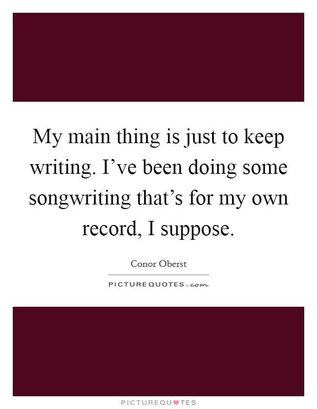 My main thing is just to keep writing. I've been doing some songwriting that's for my own record, I suppose Picture Quote #1