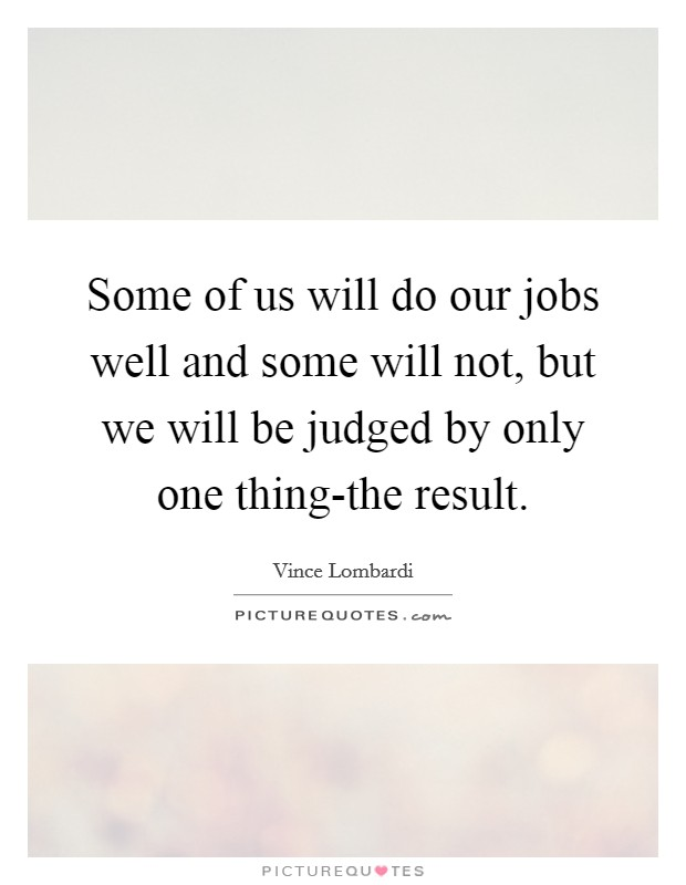 Some of us will do our jobs well and some will not, but we will be judged by only one thing-the result Picture Quote #1