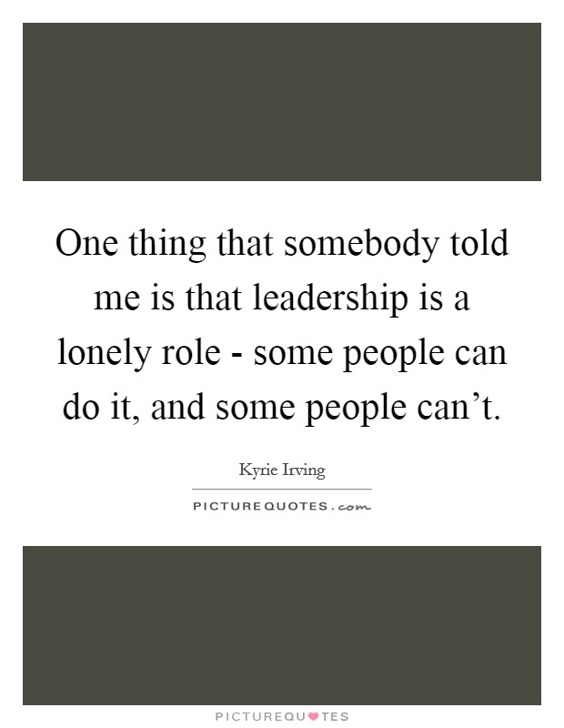 One thing that somebody told me is that leadership is a lonely role - some people can do it, and some people can't Picture Quote #1