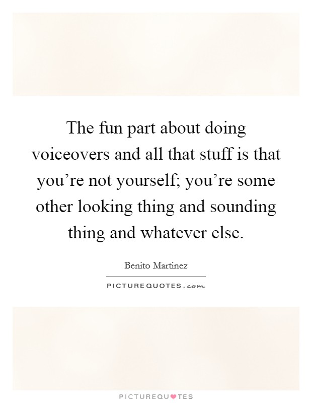 The fun part about doing voiceovers and all that stuff is that you're not yourself; you're some other looking thing and sounding thing and whatever else Picture Quote #1